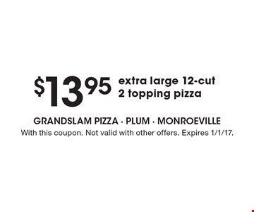 $13.95 Extra Large 12-Cut 2 Topping Pizza. With this coupon. Not valid with other offers. Expires 1/1/17.