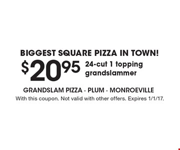 Biggest Square Pizza In Town! $20.95 24-Cut 1 Topping Grandslammer. With this coupon. Not valid with other offers. Expires 1/1/17.