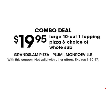 Combo Deal $19.95 large 10-cut 1 topping pizza & choice of whole sub. With this coupon. Not valid with other offers. Expires 1-30-17.