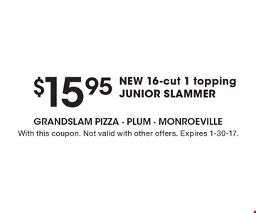 $15.95 NEW 16-cut 1 topping JUNIOR SLAMMER. With this coupon. Not valid with other offers. Expires 1-30-17.