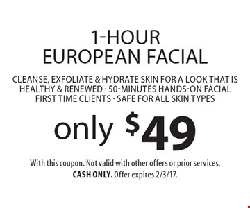 only $49 1-Hour European Facial Cleanse, exfoliate & hydrate skin for a look that is healthy & renewed - 50-minutes hands-on facial first time clients - Safe for all skin types. With this coupon. Not valid with other offers or prior services. Cash only. Offer expires 2/3/17.