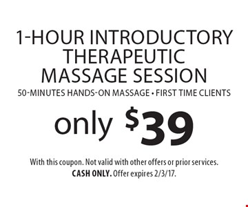 only $39 1-Hour Introductory Therapeutic Massage Session 50-minutes hands-on massage - first time clients. With this coupon. Not valid with other offers or prior services. Cash only. Offer expires 2/3/17.