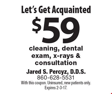 Let's Get Acquainted. $59 Cleaning, Dental Exam, X-Rays & Consultation. With this coupon. Uninsured, new patients only. Expires 2-3-17.
