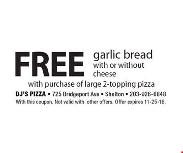 Free garlic bread with or without cheese with purchase of large 2-topping pizza. With this coupon. Not valid with other offers. Offer expires 11-25-16.