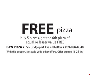 Free pizza. Buy 5 pizzas, get the 6th pizza of equal or lesser value FREE. With this coupon. Not valid with other offers. Offer expires 11-25-16.