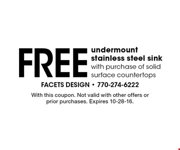 FREE undermount stainless steel sin with purchase of solid surface countertops. With this coupon. Not valid with other offers or prior purchases. Expires 10-28-16.