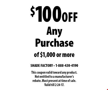 $100 Off Any Purchase of $1,000 or more. This coupon valid toward any product. Not entitled to a manufacturer's rebate. Must present at time of sale. Valid till 2-24-17.