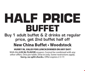 Half Price Buffet. Buy 1 adult buffet & 2 drinks at regular price, get 2nd buffet half off. HURRY IN, VALID FOR LUNCH/DINNER ON ANY DAY! With this LOCAL FLAVOR coupon. Cannot be combined with any other offers. One per table. Dine in only. Some restrictions apply.Sorry, no split checks. Offer expires 2-3-17.