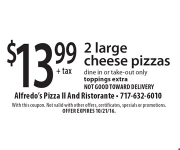 $13.99+ tax 2 large cheese pizzas. Dine in or take-out only. Toppings extra not good toward delivery. With this coupon. Not valid with other offers, certificates, specials or promotions. Offer expires 10/21/16.