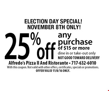 ELECTION DAY SPECIAL! NOVEMBER 8TH ONLY! 25% off any purchase of $15 or more dine in or take-out only not good toward delivery. With this coupon. Not valid with other offers, certificates, specials or promotions. Offer VALID 11/8/16 ONLY.