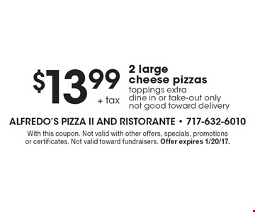 $13.99 + tax 2 large cheese pizzas toppings extra dine in or take-out only, not good toward delivery. With this coupon. Not valid with other offers, specials, promotions or certificates. Not valid toward fundraisers. Offer expires 1/20/17.