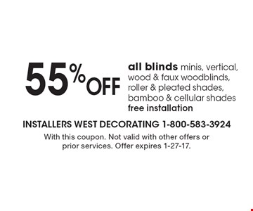 55% OFF all blinds minis, vertical, wood & faux woodblinds, roller & pleated shades, bamboo & cellular shades, free installation. With this coupon. Not valid with other offers or prior services. Offer expires 1-27-17.