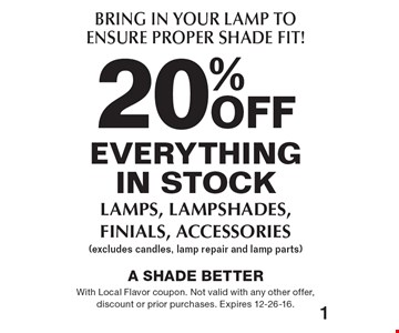 Bring In Your Lamp To Ensure Proper Shade Fit! 20%off everything in stock - lamps, lampshades, finials, accessories (excludes candles, lamp repair and lamp parts). With Local Flavor coupon. Not valid with any other offer, discount or prior purchases. Expires 12-26-16.