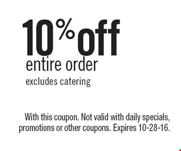 10% off entire order, excludes catering. With this coupon. Not valid with daily specials, promotions or other coupons. Expires 10-28-16.