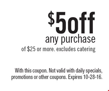 $5 off any purchase of $25 or more. excludes catering. With this coupon. Not valid with daily specials, promotions or other coupons. Expires 10-28-16.