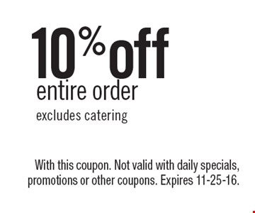 10%off entire order, excludes catering. With this coupon. Not valid with daily specials, promotions or other coupons. Expires 11-25-16.