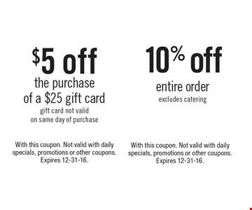 10% off entire order. Excludes catering. With this coupon. Not valid with daily specials, promotions or other coupons. Expires 12-31-16. $5 off the purchase of a $25 gift card. Gift card not valid on same day of purchase. With this coupon. Not valid with daily specials, promotions or other coupons. Expires 12-31-16.