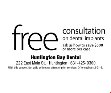 Free consultation on dental implants. Ask us how to save $500 or more per case. With this coupon. Not valid with other offers or prior services. Offer expires 12-2-16.