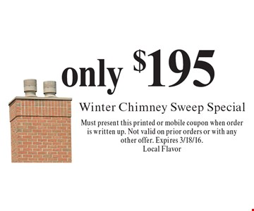only $195 Winter Chimney Sweep Special. Must present this printed or mobile coupon when order is written up. Not valid on prior orders or with any other offer. Expires 3/18/16.Local Flavor