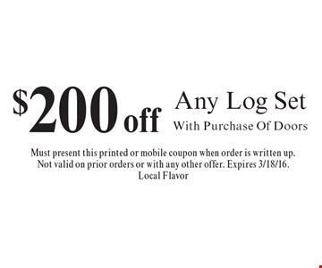 $200 off Any Log Set With Purchase Of Doors. Must present this printed or mobile coupon when order is written up. Not valid on prior orders or with any other offer. Expires 3/18/16.Local Flavor