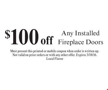 $100 off Any Installed Fireplace Doors. Must present this printed or mobile coupon when order is written up. Not valid on prior orders or with any other offer. Expires 3/18/16.Local Flavor