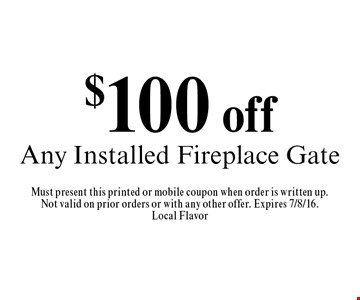 $100 off Any Installed Fireplace Gate. Must present this printed or mobile coupon when order is written up.Not valid on prior orders or with any other offer. Expires 7/8/16. Local Flavor