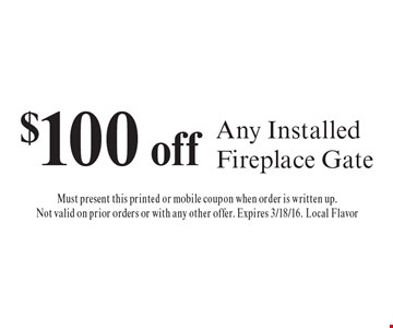 $100 off Any Installed Fireplace Gate. Must present this printed or mobile coupon when order is written up.Not valid on prior orders or with any other offer. Expires 3/18/16. Local Flavor