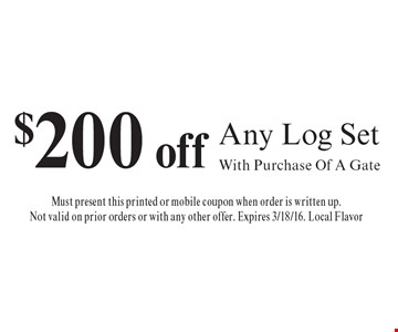 $200 off Any Log Set With Purchase Of A Gate. Must present this printed or mobile coupon when order is written up. Not valid on prior orders or with any other offer. Expires 3/18/16. Local Flavor
