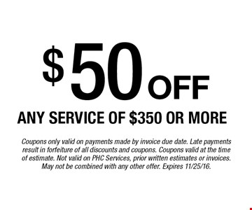 $50 off Any service of $350 or more. Coupons only valid on payments made by invoice due date. Late payments result in forfeiture of all discounts and coupons. Coupons valid at the timeof estimate. Not valid on PHC Services, prior written estimates or invoices. May not be combined with any other offer. Expires 11/25/16.