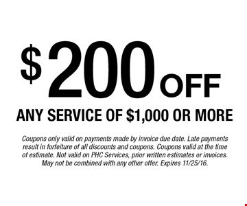 $200 off any service of $1,000 or more. Coupons only valid on payments made by invoice due date. Late payments result in forfeiture of all discounts and coupons. Coupons valid at the timeof estimate. Not valid on PHC Services, prior written estimates or invoices. May not be combined with any other offer. Expires 11/25/16.