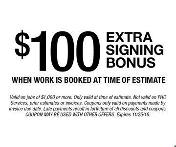 $100 extrasigning bonus when work is booked at time of estimate. Valid on jobs of $1,000 or more. Only valid at time of estimate. Not valid on PHC Services, prior estimates or invoices. Coupons only valid on payments made by invoice due date. Late payments result in forfeiture of all discounts and coupons. Coupon may be used with other offers. Expires 11/25/16.