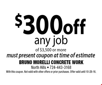 $300 off any job of $3,500 or more. Must present coupon at time of estimate. With this coupon. Not valid with other offers or prior purchases. Offer valid until 10-28-16.