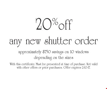 20% off any new shutter order. approximately $750 savings on 10 windows depending on the sizes. With this certificate. Must be presented at time of purchase. Not valid with other offers or prior purchases. Offer expires 2-10-17.