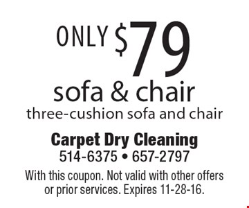 Only $79 sofa & chair three-cushion sofa and chair. With this coupon. Not valid with other offers or prior services. Expires 11-28-16.