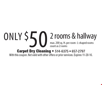 Only $50 2 rooms & hallway max. 200 sq. ft. per room - L-shaped roomscount as 2 rooms. With this coupon. Not valid with other offers or prior services. Expires 11-28-16.