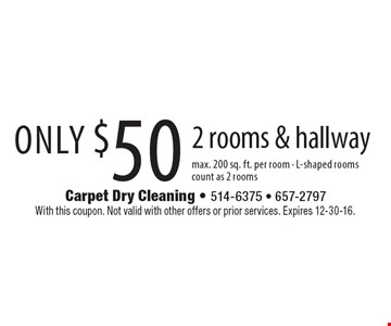 Only $50 2 rooms & hallway max. 200 sq. ft. per room - L-shaped rooms count as 2 rooms. With this coupon. Not valid with other offers or prior services. Expires 12-30-16.