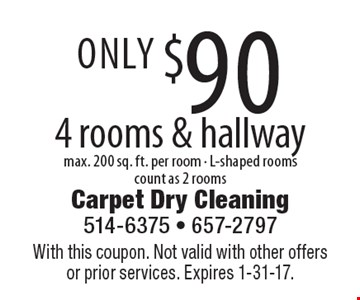 Only $90 4 rooms & hallway max. 200 sq. ft. per room - L-shaped rooms count as 2 rooms. With this coupon. Not valid with other offers or prior services. Expires 1-31-17.