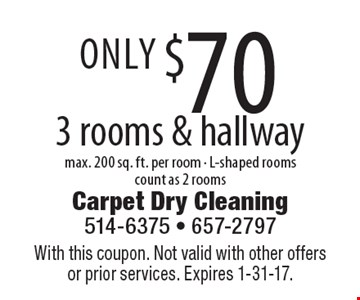 Only $70 3 rooms & hallway max. 200 sq. ft. per room - L-shaped rooms count as 2 rooms. With this coupon. Not valid with other offers or prior services. Expires 1-31-17.