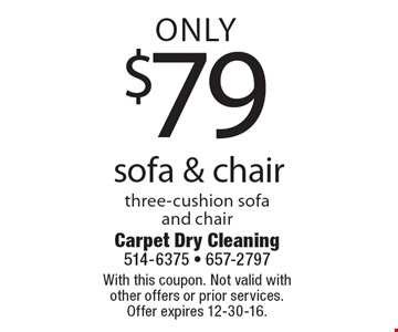 Only $79 sofa & chair cleaning. Three-cushion sofa and chair. With this coupon. Not valid with other offers or prior services. Offer expires 12-30-16.