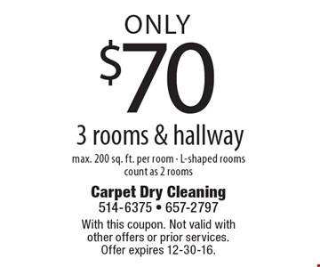 Only $70 for carpet cleaning of 3 rooms & hallway, max. 200 sq. ft. per room.  L-shaped rooms count as 2 rooms. With this coupon. Not valid with other offers or prior services. Offer expires 12-30-16.