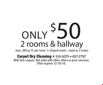 Only $50 for carpet cleaning of 2 rooms & hallway, max. 200 sq. ft. per room. L-shaped rooms count as 2 rooms. With this coupon. Not valid with other offers or prior services. Offer expires 12-30-16.