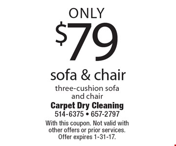 Only $79 sofa & chair three-cushion sofa and chair. With this coupon. Not valid with other offers or prior services. Offer expires 1-31-17.