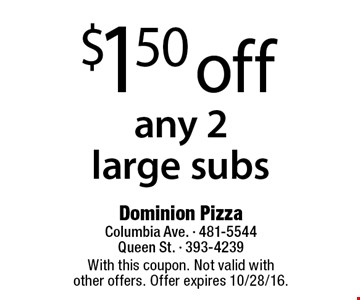 $1.50 off any 2 large subs. With this coupon. Not valid with other offers. Offer expires 10/28/16.