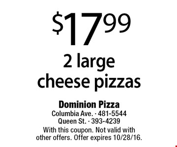 $17.99 2 large cheese pizzas. With this coupon. Not valid with other offers. Offer expires 10/28/16.