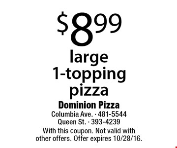$8.99 large 1-topping pizza. With this coupon. Not valid with other offers. Offer expires 10/28/16.