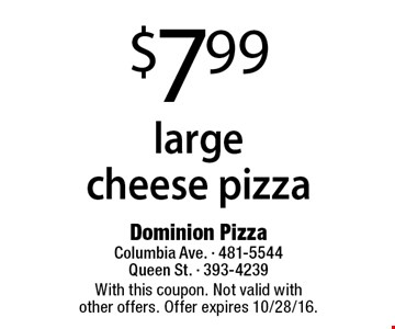 $7.99 large cheese pizza. With this coupon. Not valid with other offers. Offer expires 10/28/16.