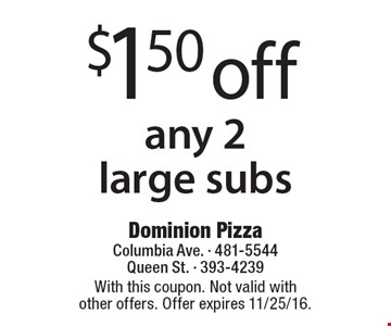 $1.50 off any 2 large subs. With this coupon. Not valid with other offers. Offer expires 11/25/16.