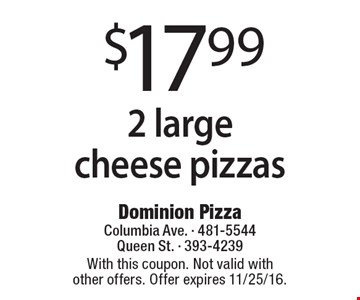 $17.99 2 large cheese pizzas. With this coupon. Not valid with other offers. Offer expires 11/25/16.