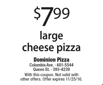 $7.99 large cheese pizza. With this coupon. Not valid with other offers. Offer expires 11/25/16.