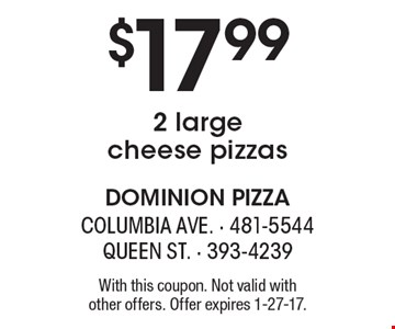 $17.99 2 large cheese pizzas. With this coupon. Not valid with other offers. Offer expires 1-27-17.